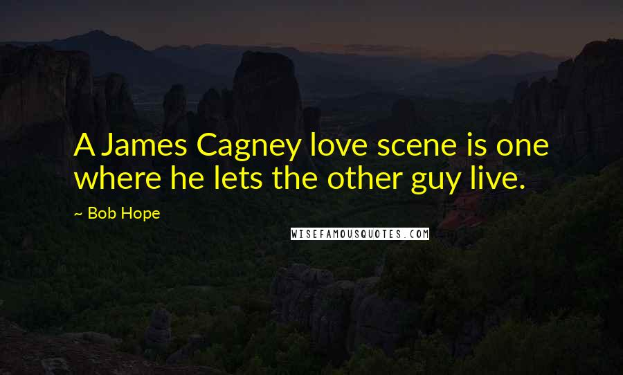 Bob Hope quotes: A James Cagney love scene is one where he lets the other guy live.