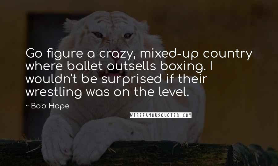 Bob Hope quotes: Go figure a crazy, mixed-up country where ballet outsells boxing. I wouldn't be surprised if their wrestling was on the level.