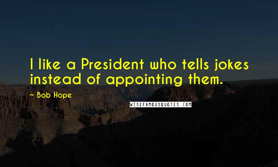 Bob Hope quotes: I like a President who tells jokes instead of appointing them.
