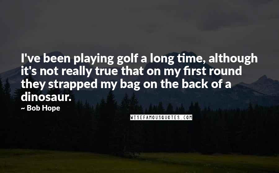 Bob Hope quotes: I've been playing golf a long time, although it's not really true that on my first round they strapped my bag on the back of a dinosaur.