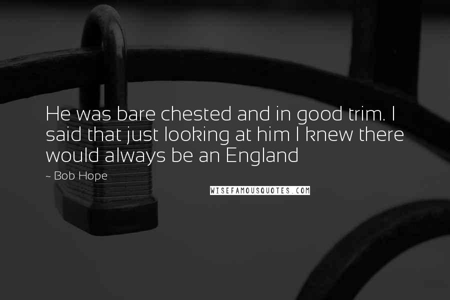 Bob Hope quotes: He was bare chested and in good trim. I said that just looking at him I knew there would always be an England