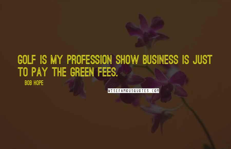 Bob Hope quotes: Golf is my profession Show business is just to pay the green fees.