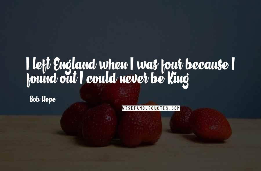 Bob Hope quotes: I left England when I was four because I found out I could never be King.
