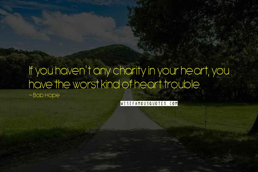 Bob Hope quotes: If you haven't any charity in your heart, you have the worst kind of heart trouble.