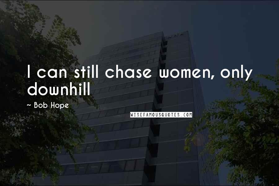 Bob Hope quotes: I can still chase women, only downhill