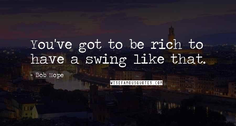 Bob Hope quotes: You've got to be rich to have a swing like that.