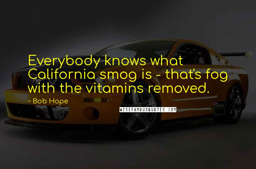 Bob Hope quotes: Everybody knows what California smog is - that's fog with the vitamins removed.