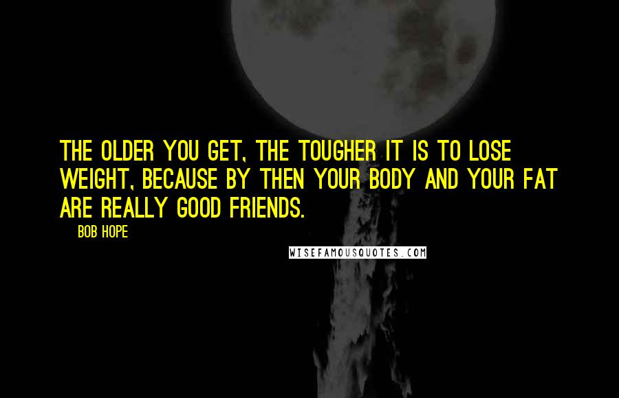 Bob Hope quotes: The older you get, the tougher it is to lose weight, because by then your body and your fat are really good friends.