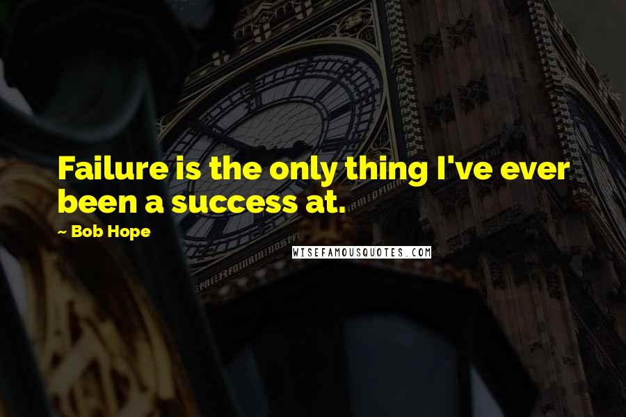 Bob Hope quotes: Failure is the only thing I've ever been a success at.