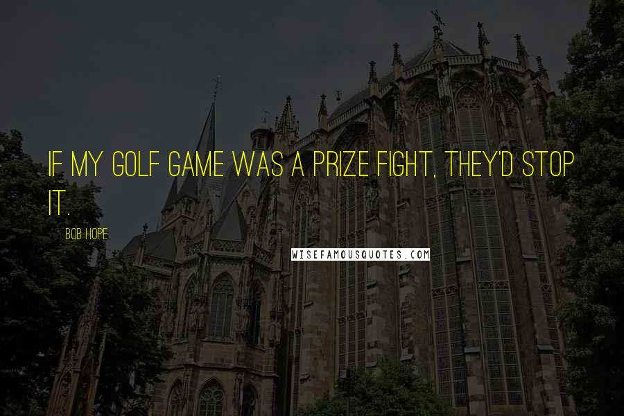 Bob Hope quotes: If my golf game was a prize fight, they'd stop it.