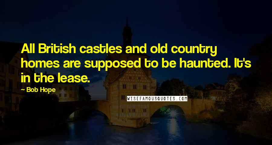 Bob Hope quotes: All British castles and old country homes are supposed to be haunted. It's in the lease.