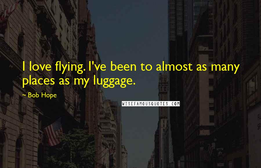 Bob Hope quotes: I love flying. I've been to almost as many places as my luggage.