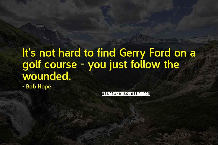 Bob Hope quotes: It's not hard to find Gerry Ford on a golf course - you just follow the wounded.