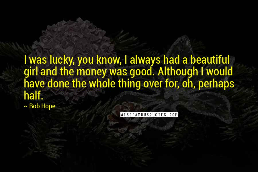 Bob Hope quotes: I was lucky, you know, I always had a beautiful girl and the money was good. Although I would have done the whole thing over for, oh, perhaps half.