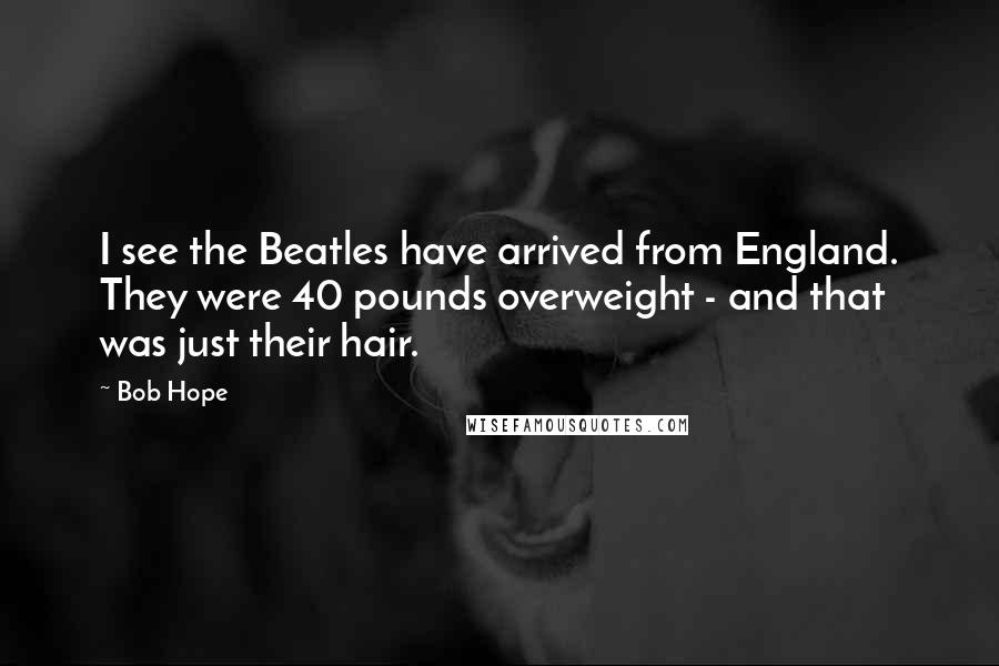 Bob Hope quotes: I see the Beatles have arrived from England. They were 40 pounds overweight - and that was just their hair.