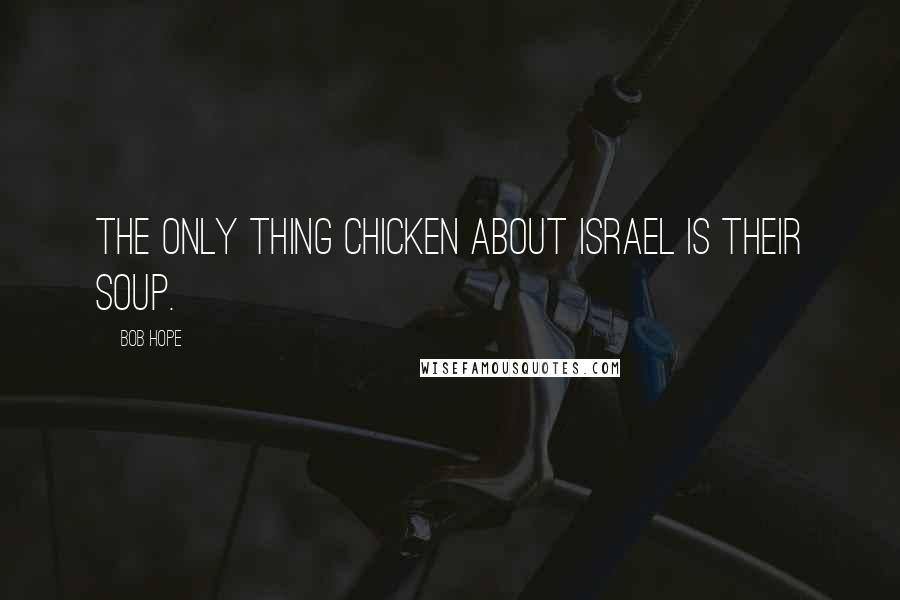 Bob Hope quotes: The only thing chicken about Israel is their soup.