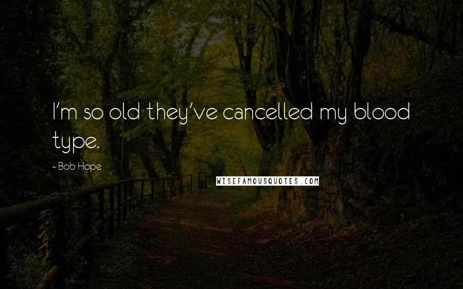 Bob Hope quotes: I'm so old they've cancelled my blood type.