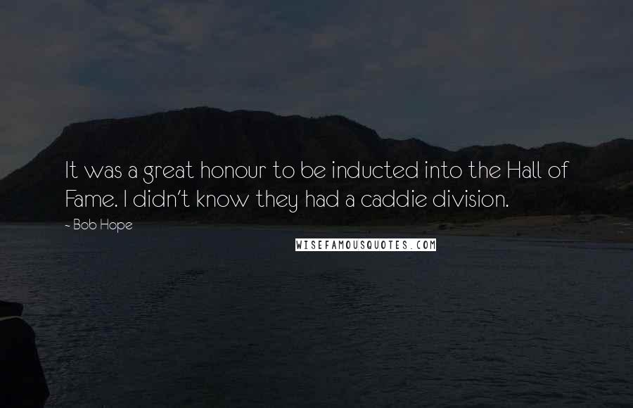 Bob Hope quotes: It was a great honour to be inducted into the Hall of Fame. I didn't know they had a caddie division.