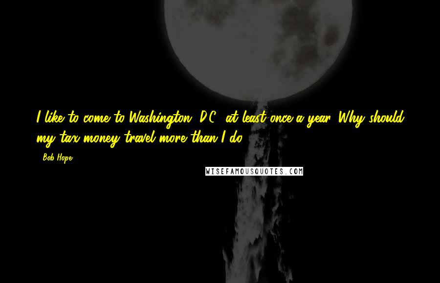 Bob Hope quotes: I like to come to Washington, D.C., at least once a year. Why should my tax money travel more than I do?