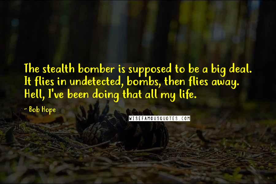 Bob Hope quotes: The stealth bomber is supposed to be a big deal. It flies in undetected, bombs, then flies away. Hell, I've been doing that all my life.