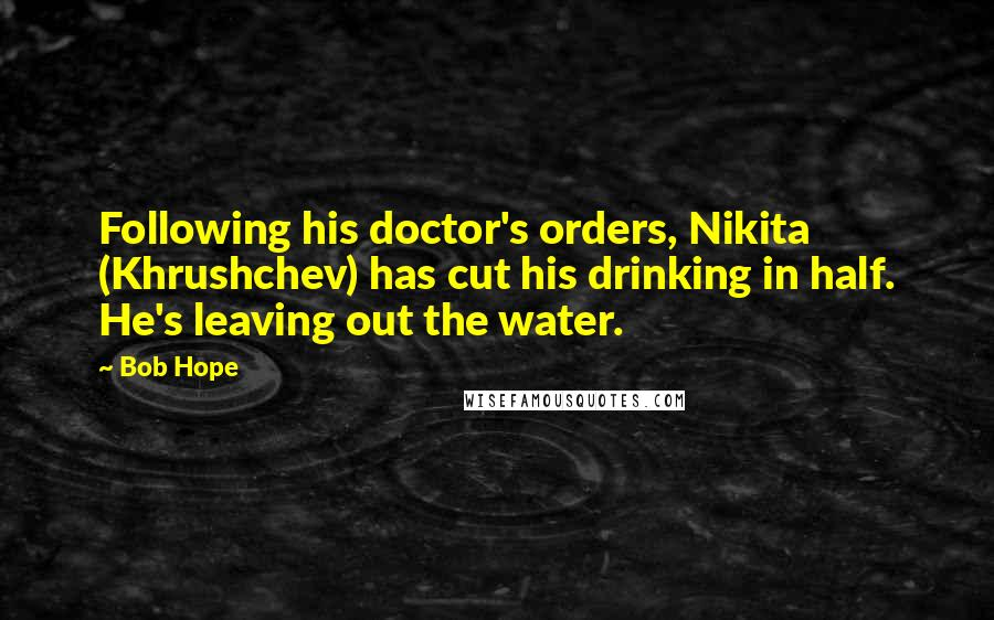 Bob Hope quotes: Following his doctor's orders, Nikita (Khrushchev) has cut his drinking in half. He's leaving out the water.
