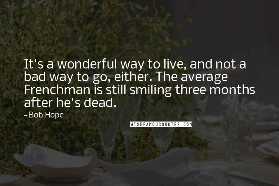 Bob Hope quotes: It's a wonderful way to live, and not a bad way to go, either. The average Frenchman is still smiling three months after he's dead.