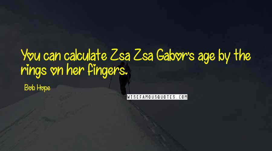 Bob Hope quotes: You can calculate Zsa Zsa Gabor's age by the rings on her fingers.