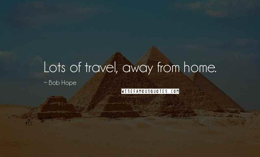 Bob Hope quotes: Lots of travel, away from home.