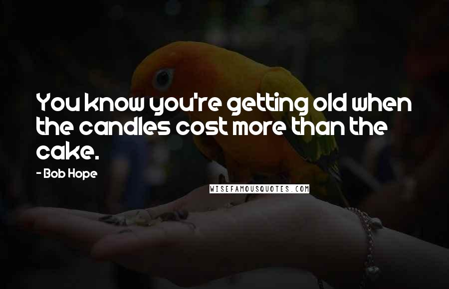 Bob Hope quotes: You know you're getting old when the candles cost more than the cake.