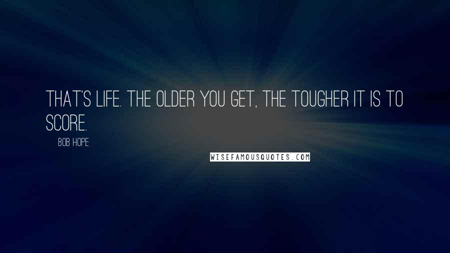 Bob Hope quotes: That's life. The older you get, the tougher it is to score.