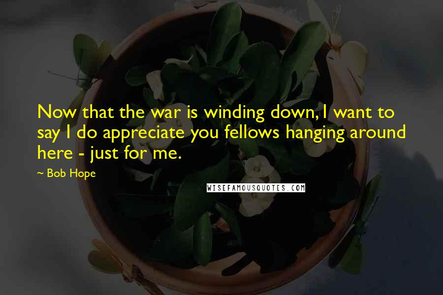 Bob Hope quotes: Now that the war is winding down, I want to say I do appreciate you fellows hanging around here - just for me.
