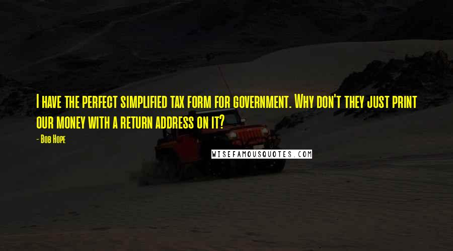 Bob Hope quotes: I have the perfect simplified tax form for government. Why don't they just print our money with a return address on it?