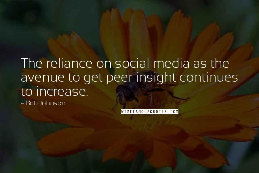Bob Johnson quotes: The reliance on social media as the avenue to get peer insight continues to increase.