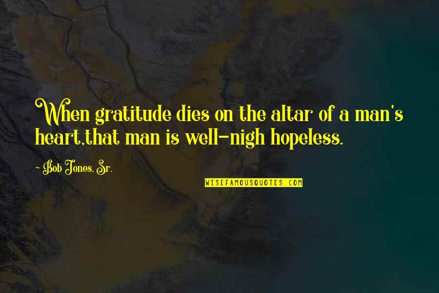 Bob Jones Sr Quotes By Bob Jones, Sr.: When gratitude dies on the altar of a