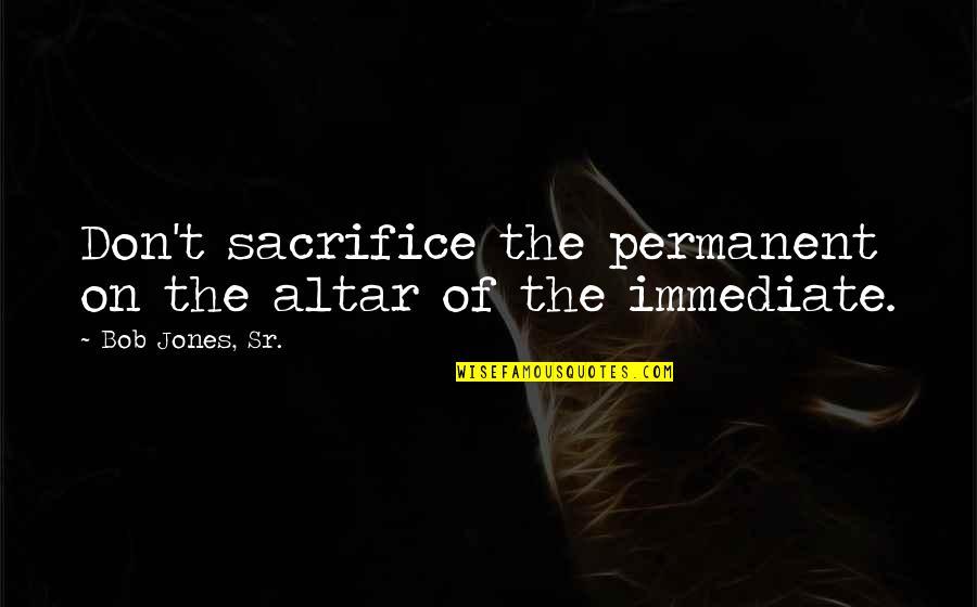 Bob Jones Sr Quotes By Bob Jones, Sr.: Don't sacrifice the permanent on the altar of
