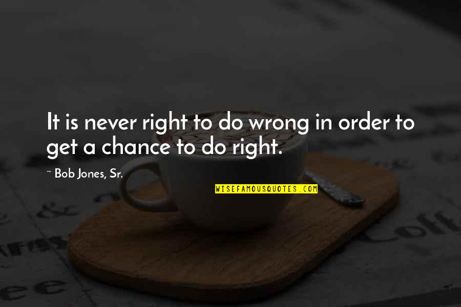 Bob Jones Sr Quotes By Bob Jones, Sr.: It is never right to do wrong in