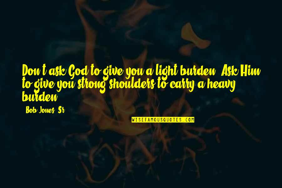 Bob Jones Sr Quotes By Bob Jones, Sr.: Don't ask God to give you a light