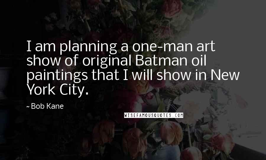 Bob Kane quotes: I am planning a one-man art show of original Batman oil paintings that I will show in New York City.