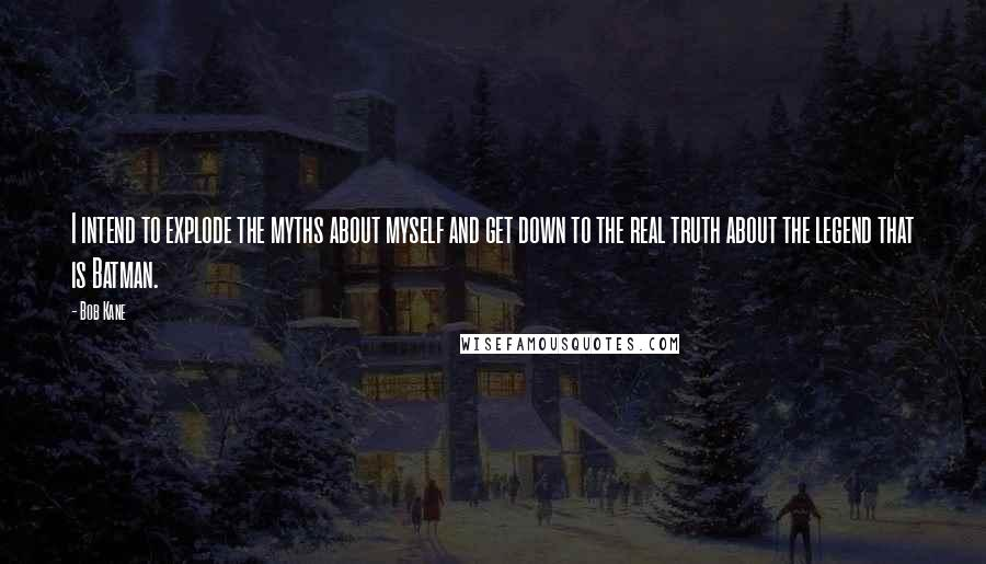 Bob Kane quotes: I intend to explode the myths about myself and get down to the real truth about the legend that is Batman.