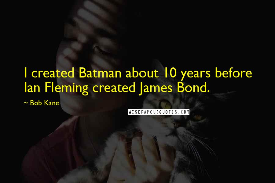 Bob Kane quotes: I created Batman about 10 years before Ian Fleming created James Bond.