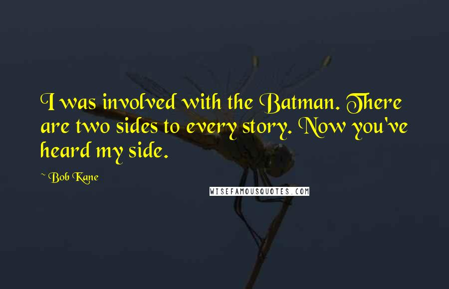 Bob Kane quotes: I was involved with the Batman. There are two sides to every story. Now you've heard my side.