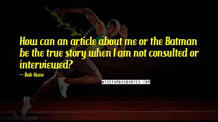 Bob Kane quotes: How can an article about me or the Batman be the true story when I am not consulted or interviewed?
