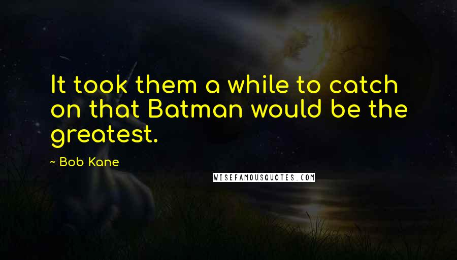 Bob Kane quotes: It took them a while to catch on that Batman would be the greatest.