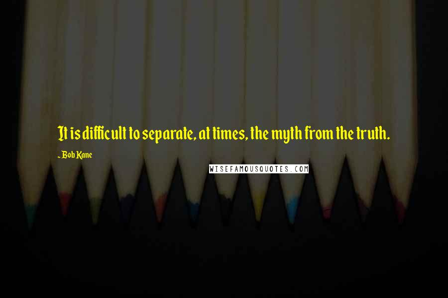 Bob Kane quotes: It is difficult to separate, at times, the myth from the truth.