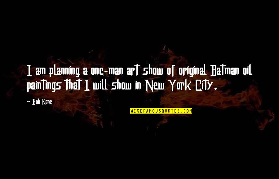 Bob Kane Quotes By Bob Kane: I am planning a one-man art show of