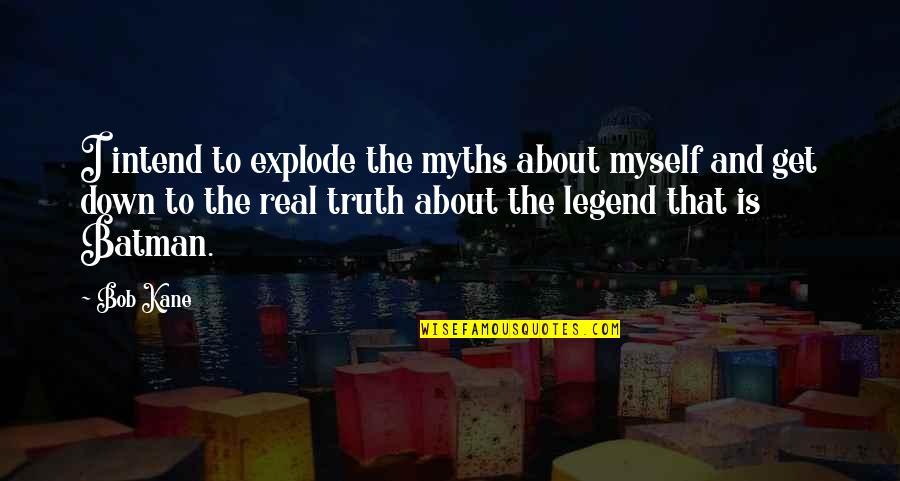 Bob Kane Quotes By Bob Kane: I intend to explode the myths about myself