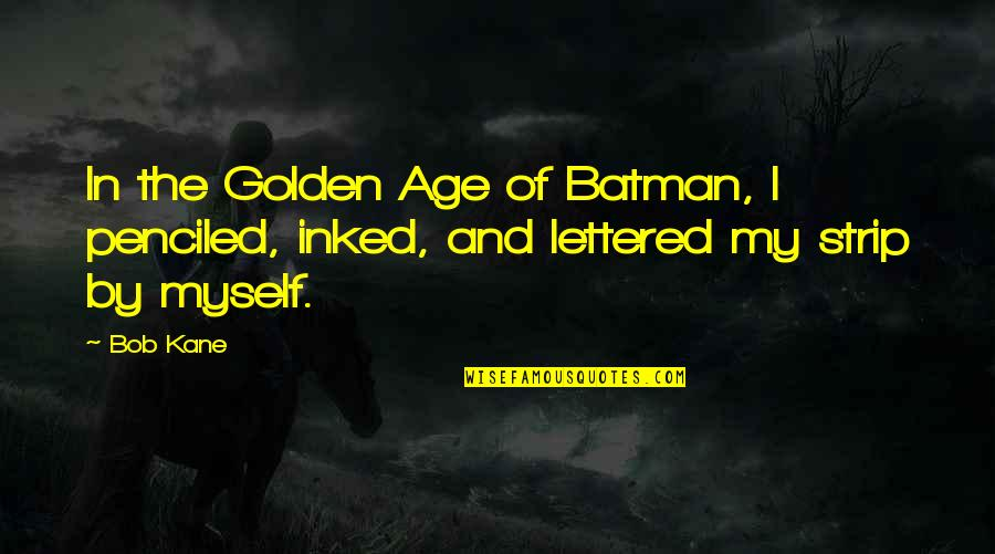 Bob Kane Quotes By Bob Kane: In the Golden Age of Batman, I penciled,