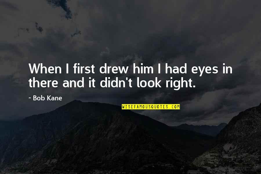 Bob Kane Quotes By Bob Kane: When I first drew him I had eyes