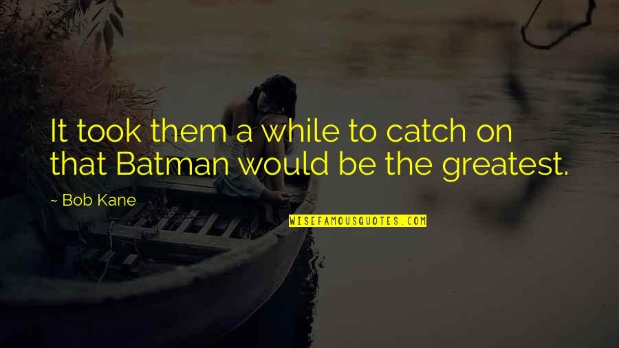 Bob Kane Quotes By Bob Kane: It took them a while to catch on