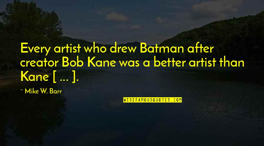 Bob Kane Quotes By Mike W. Barr: Every artist who drew Batman after creator Bob